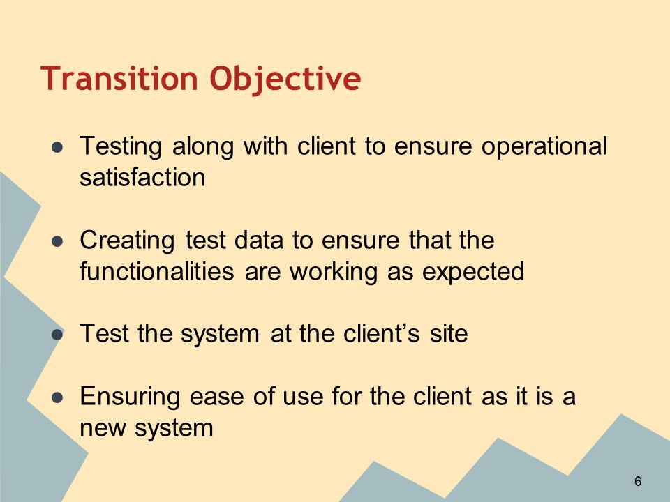 Transition Objective ●Testing along with client to ensure operational satisfaction ●Creating test data to ensure that the functionalities are working as expected ●Test the system at the client's site ●Ensuring ease of use for the client as it is a new system 6