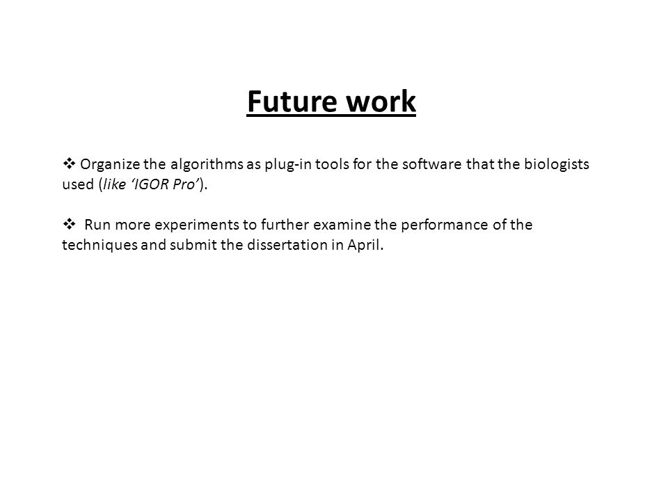 Future work  Organize the algorithms as plug-in tools for the software that the biologists used (like 'IGOR Pro').  Run more experiments to further