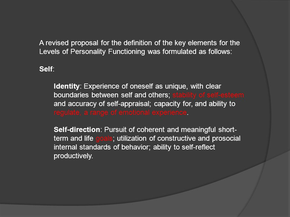 A revised proposal for the definition of the key elements for the Levels of Personality Functioning was formulated as follows: Self: Identity: Experience of oneself as unique, with clear boundaries between self and others; stability of self-esteem and accuracy of self-appraisal; capacity for, and ability to regulate, a range of emotional experience.