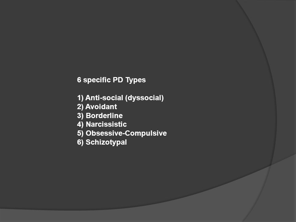 6 specific PD Types 1) Anti-social (dyssocial) 2) Avoidant 3) Borderline 4) Narcissistic 5) Obsessive-Compulsive 6) Schizotypal