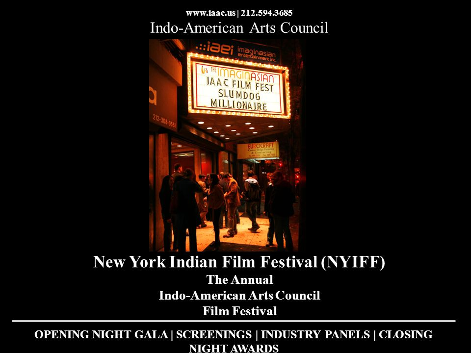 www.iaac.us | 212.594.3685 Indo-American Arts Council New York Indian Film Festival (NYIFF) The Annual Indo-American Arts Council Film Festival OPENING NIGHT GALA | SCREENINGS | INDUSTRY PANELS | CLOSING NIGHT AWARDS