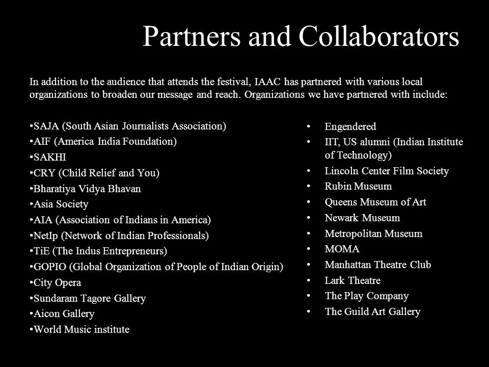 INDO- AMERICAN ARTS COUNCIL WWW.IAAC.US Partners and Collaborators In addition to the audience that attends the festival, IAAC has partnered with various local organizations to broaden our message and reach.