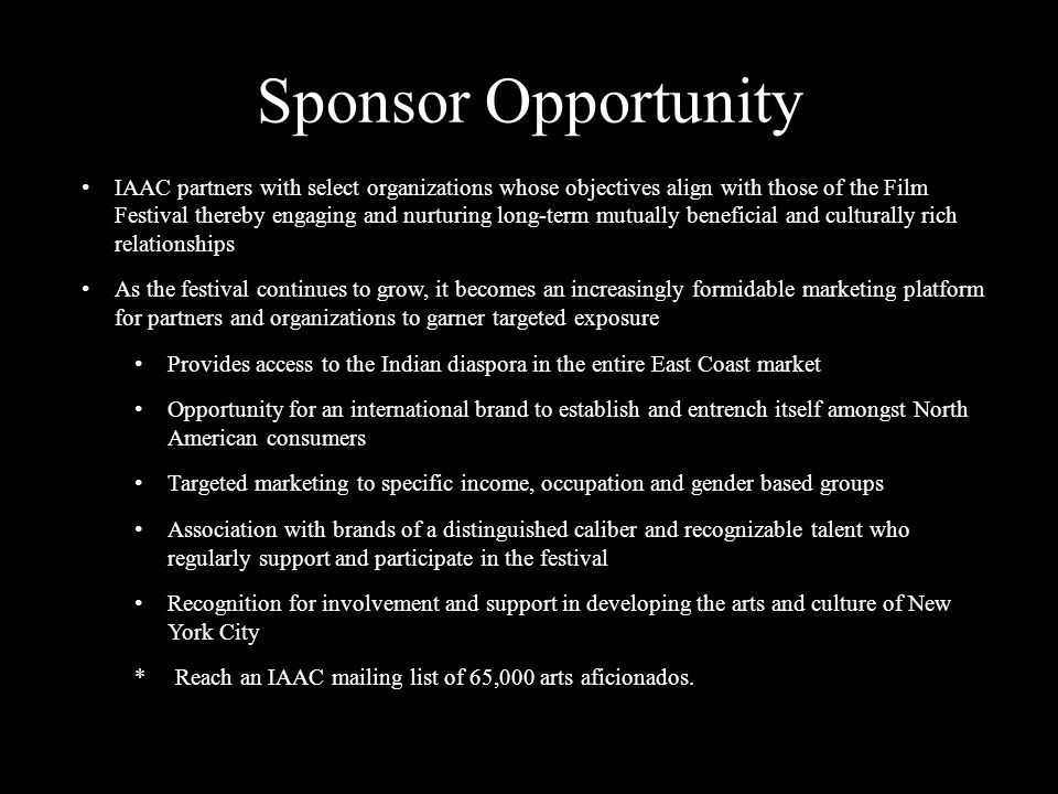INDO- AMERICAN ARTS COUNCIL WWW.IAAC.US Sponsor Opportunity IAAC partners with select organizations whose objectives align with those of the Film Festival thereby engaging and nurturing long-term mutually beneficial and culturally rich relationships As the festival continues to grow, it becomes an increasingly formidable marketing platform for partners and organizations to garner targeted exposure Provides access to the Indian diaspora in the entire East Coast market Opportunity for an international brand to establish and entrench itself amongst North American consumers Targeted marketing to specific income, occupation and gender based groups Association with brands of a distinguished caliber and recognizable talent who regularly support and participate in the festival Recognition for involvement and support in developing the arts and culture of New York City * Reach an IAAC mailing list of 65,000 arts aficionados.