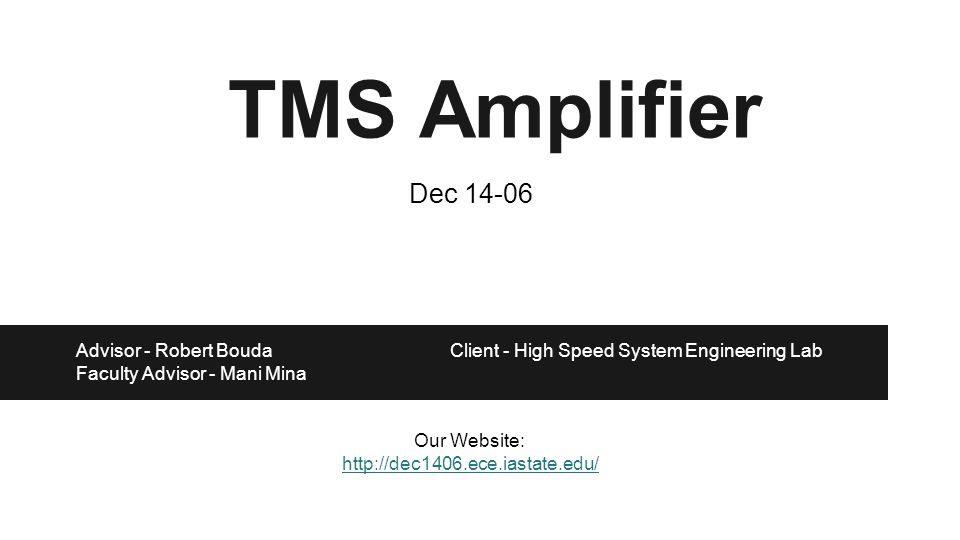 TMS Amplifier Advisor - Robert Bouda Client - High Speed System Engineering Lab Faculty Advisor - Mani Mina Our Website: http://dec1406.ece.iastate.edu/ Dec 14-06