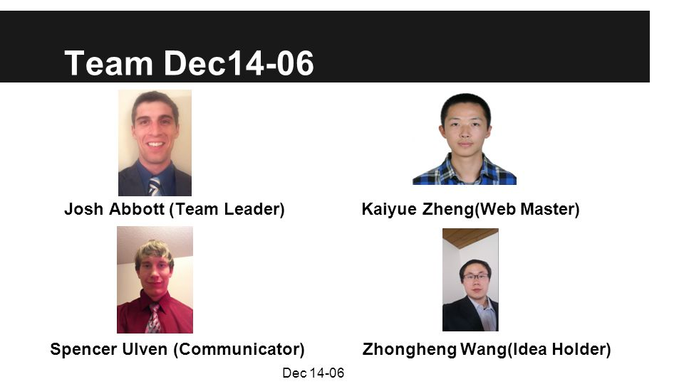 Team Dec14-06 Josh Abbott (Team Leader) Kaiyue Zheng(Web Master) Spencer Ulven (Communicator) Zhongheng Wang(Idea Holder) Dec 14-06
