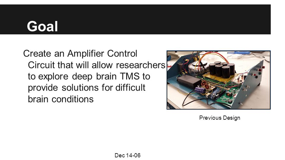 Goal Create an Amplifier Control Circuit that will allow researchers to explore deep brain TMS to provide solutions for difficult brain conditions Previous Design Dec 14-06
