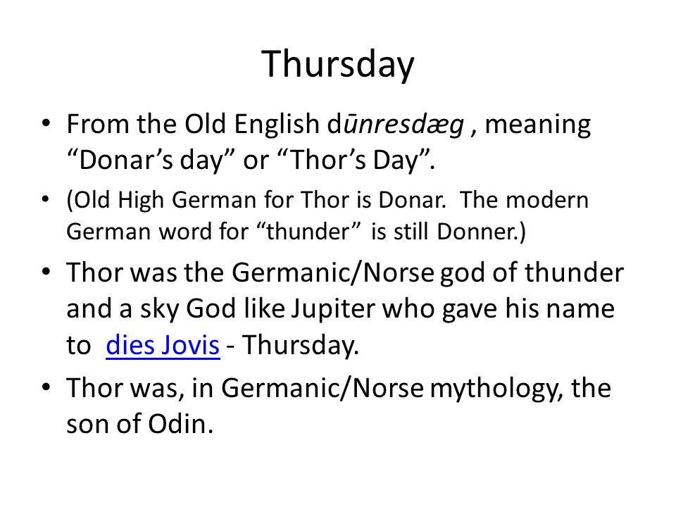 "Thursday From the Old English dūnresdæg, meaning ""Donar's day"" or ""Thor's Day"". (Old High German for Thor is Donar. The modern German word for ""thunde"