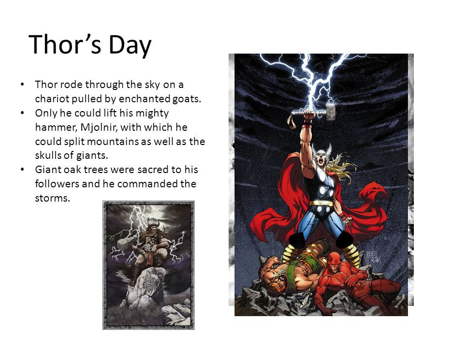 Thor's Day Thor rode through the sky on a chariot pulled by enchanted goats. Only he could lift his mighty hammer, Mjolnir, with which he could split