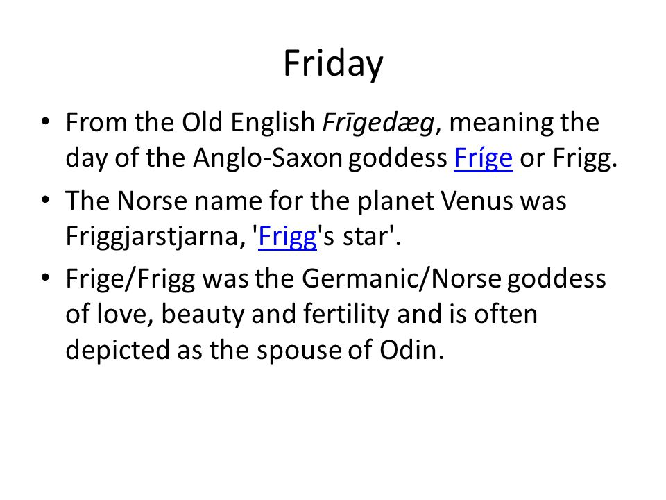 Friday From the Old English Frīgedæg, meaning the day of the Anglo-Saxon goddess Fríge or Frigg.Fríge The Norse name for the planet Venus was Friggjar
