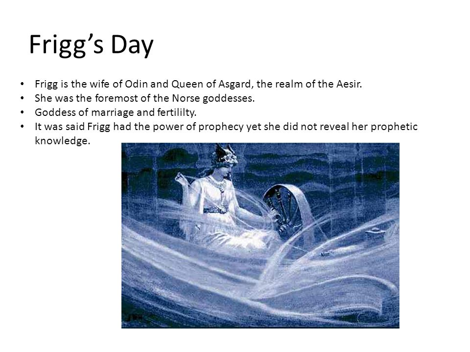 Frigg's Day Frigg is the wife of Odin and Queen of Asgard, the realm of the Aesir. She was the foremost of the Norse goddesses. Goddess of marriage an