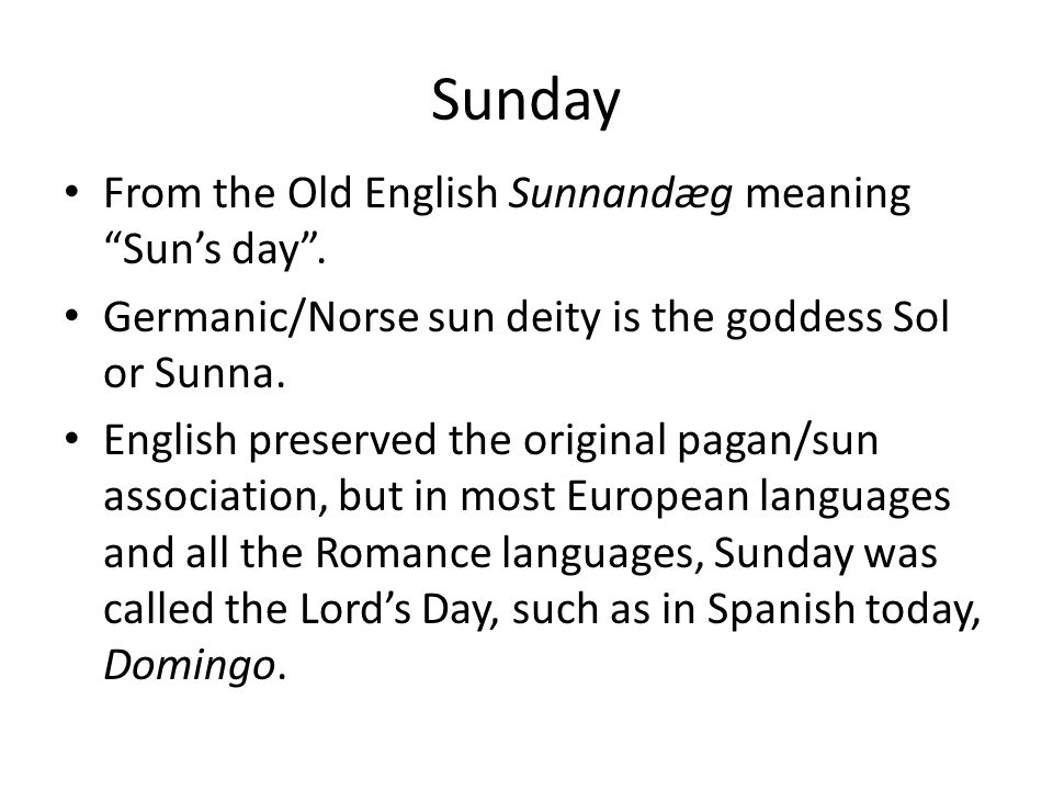 "Sunday From the Old English Sunnandæg meaning ""Sun's day"". Germanic/Norse sun deity is the goddess Sol or Sunna. English preserved the original pagan/"