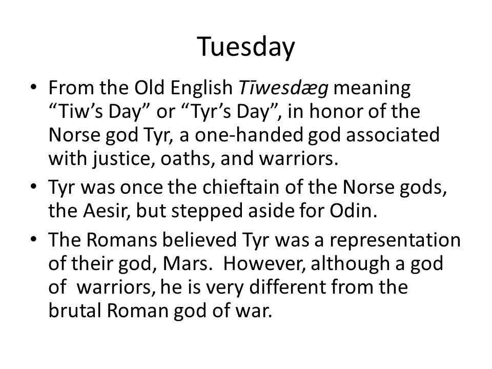 "Tuesday From the Old English Tīwesdæg meaning ""Tiw's Day"" or ""Tyr's Day"", in honor of the Norse god Tyr, a one-handed god associated with justice, oat"