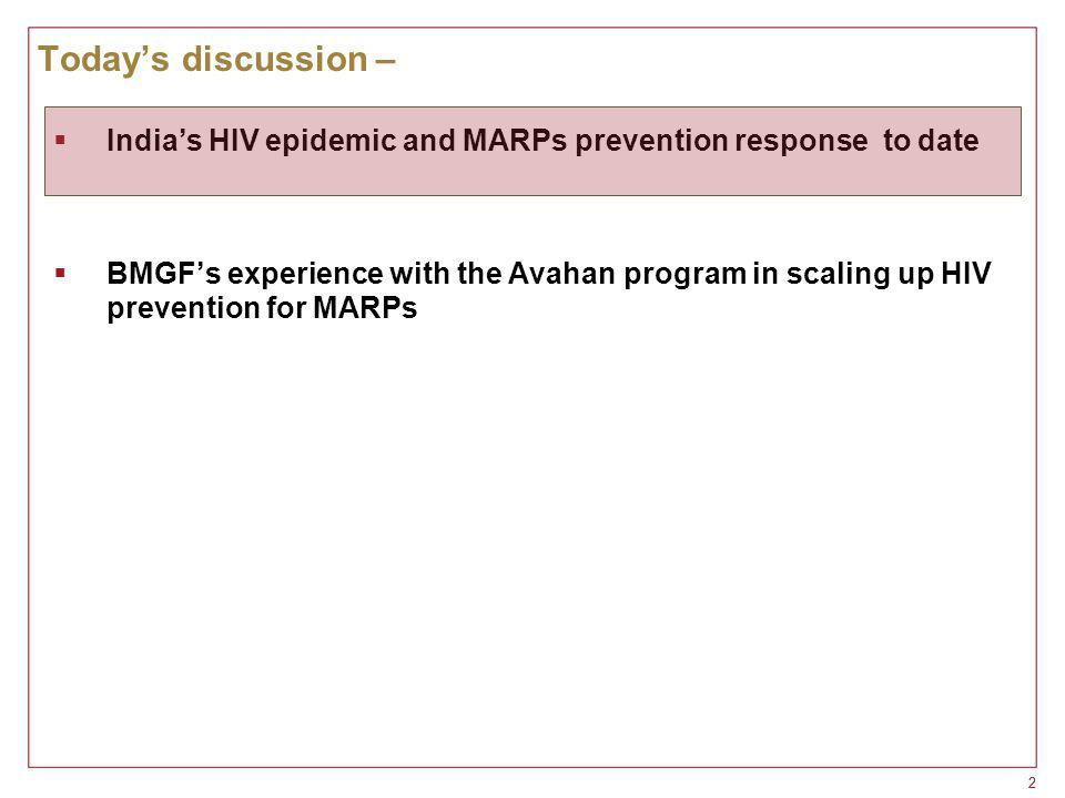 22 Today's discussion –  India's HIV epidemic and MARPs prevention response to date  BMGF's experience with the Avahan program in scaling up HIV prevention for MARPs