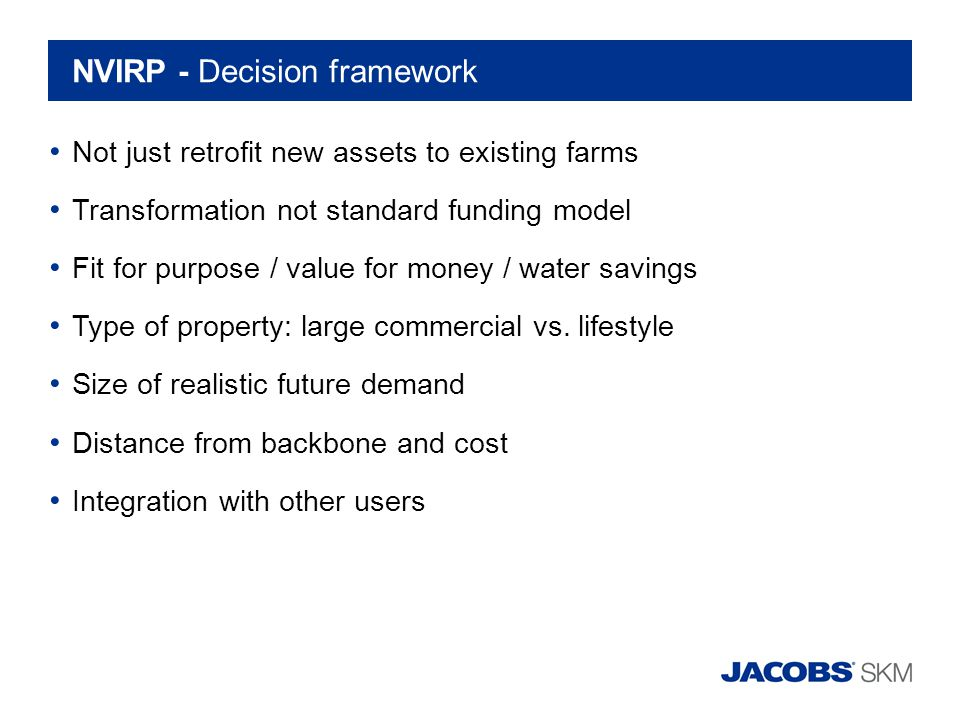 NVIRP - Decision framework Not just retrofit new assets to existing farms Transformation not standard funding model Fit for purpose / value for money