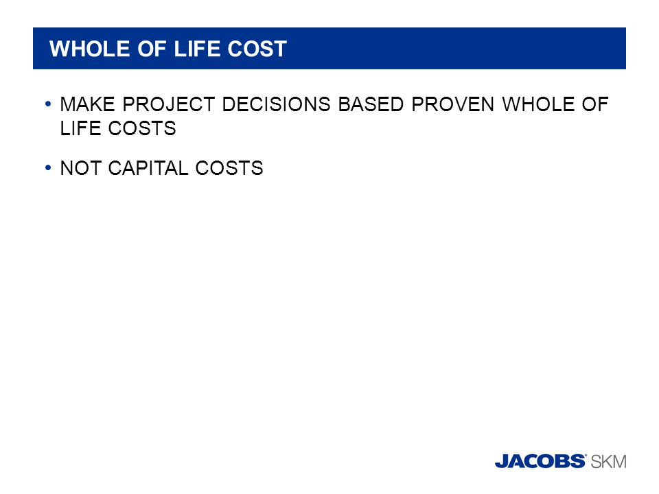 WHOLE OF LIFE COST MAKE PROJECT DECISIONS BASED PROVEN WHOLE OF LIFE COSTS NOT CAPITAL COSTS