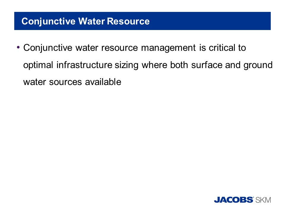 Conjunctive Water Resource Conjunctive water resource management is critical to optimal infrastructure sizing where both surface and ground water sour