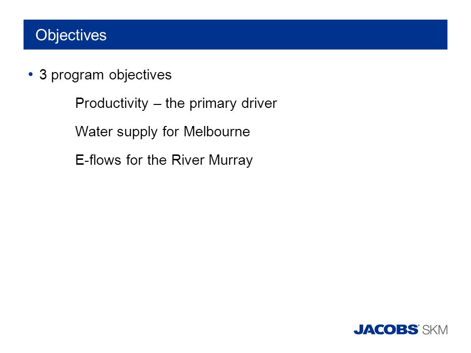 Objectives 3 program objectives Productivity – the primary driver Water supply for Melbourne E-flows for the River Murray