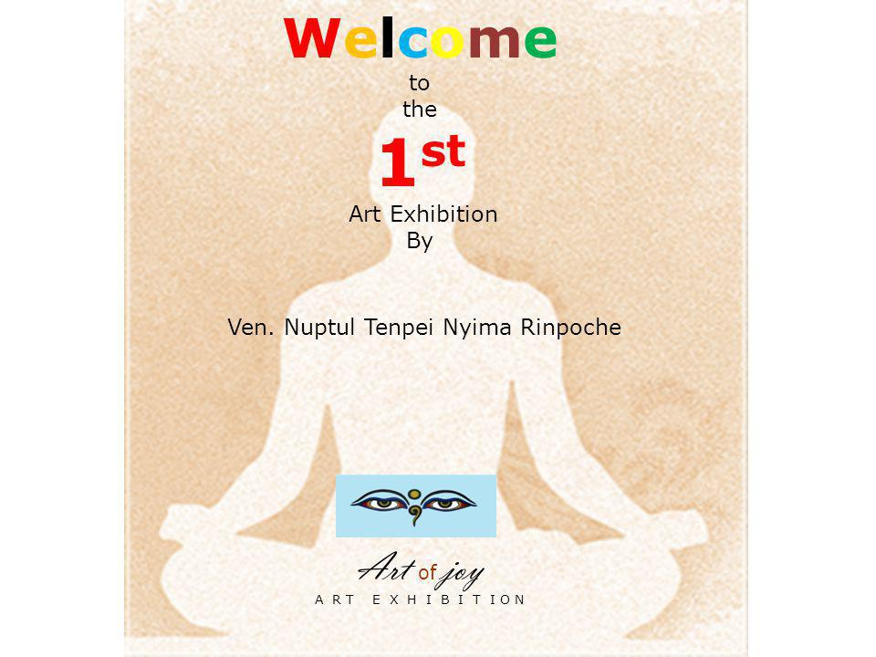 Welcome to the 1 st Art Exhibition By Ven. Nuptul Tenpei Nyima Rinpoche Art of joy A R T E X H I B I T I O N