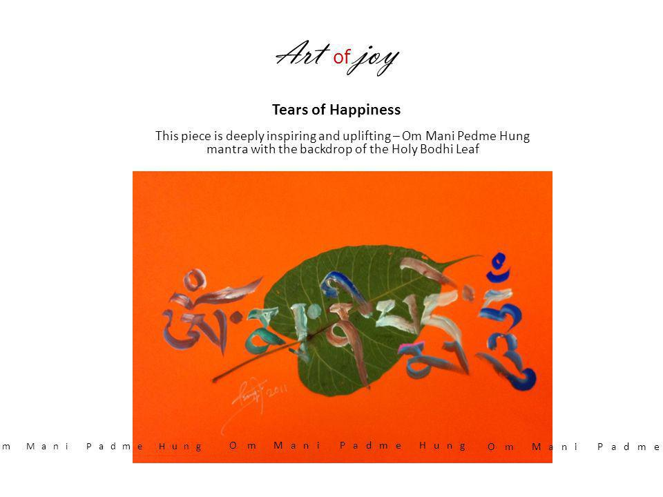 A rt of joy Tears of Happiness This piece is deeply inspiring and uplifting – Om Mani Pedme Hung mantra with the backdrop of the Holy Bodhi Leaf O m M
