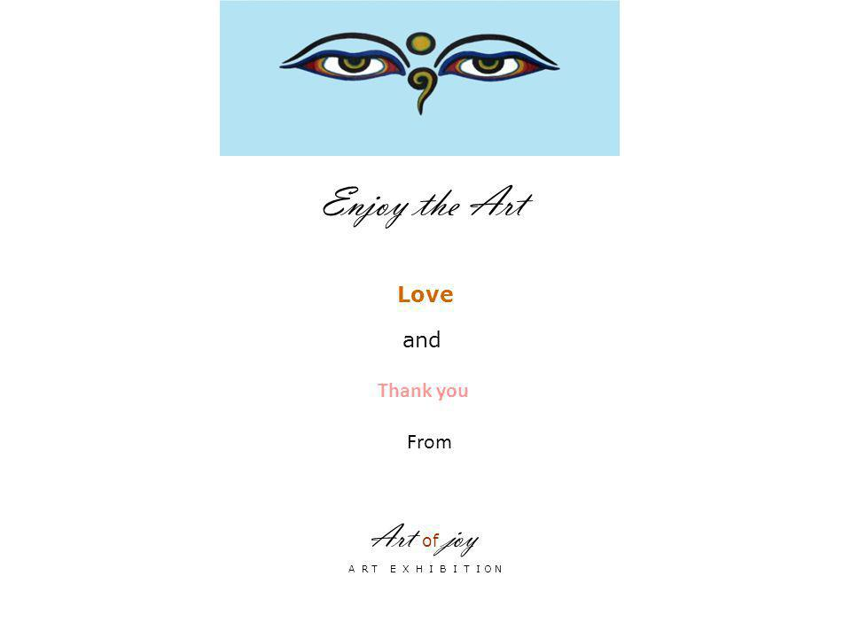 Art of joy A R T E X H I B I T I O N Enjoy the Art Love and Thank you From