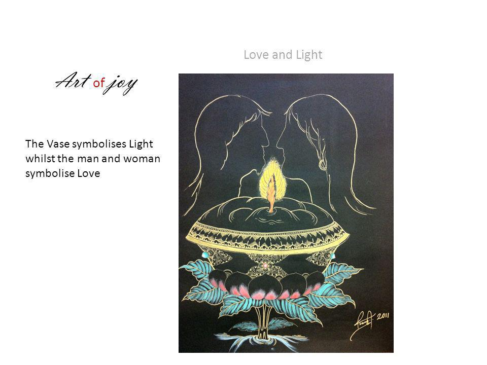 A rt of joy Love and Light The Vase symbolises Light whilst the man and woman symbolise Love