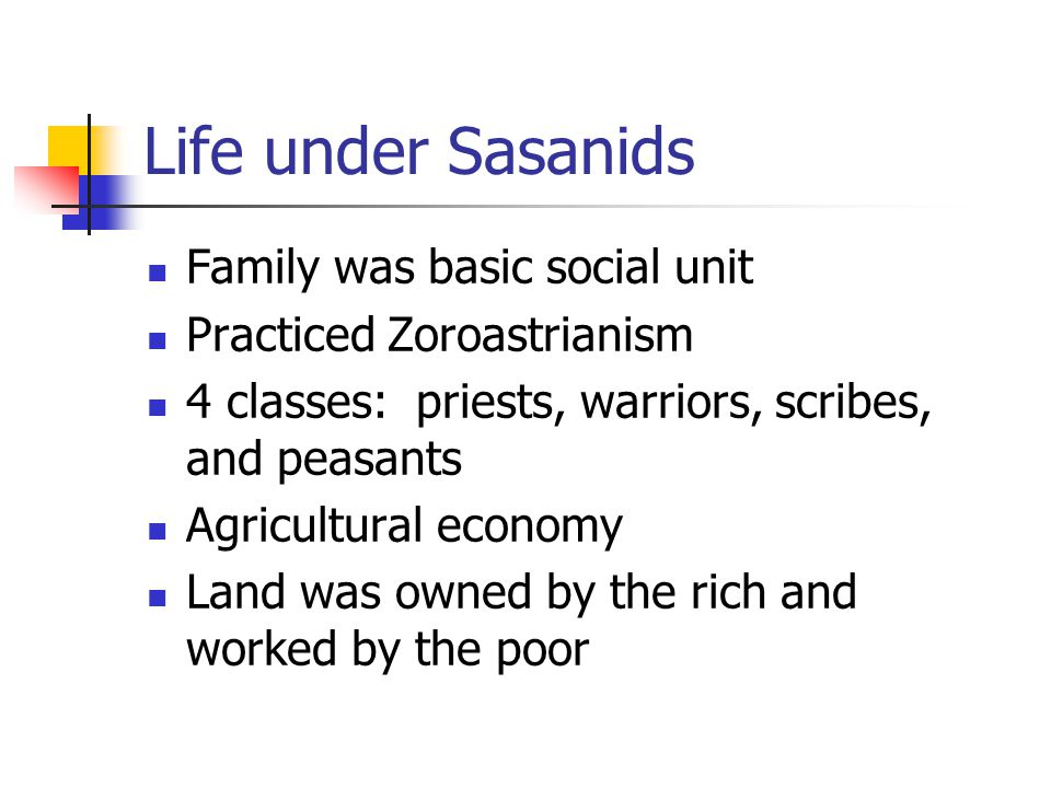 Life under Sasanids Family was basic social unit Practiced Zoroastrianism 4 classes: priests, warriors, scribes, and peasants Agricultural economy Land was owned by the rich and worked by the poor