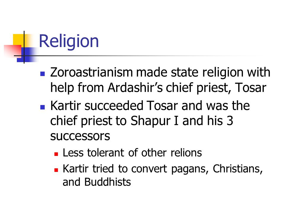 Religion Zoroastrianism made state religion with help from Ardashir's chief priest, Tosar Kartir succeeded Tosar and was the chief priest to Shapur I and his 3 successors Less tolerant of other relions Kartir tried to convert pagans, Christians, and Buddhists