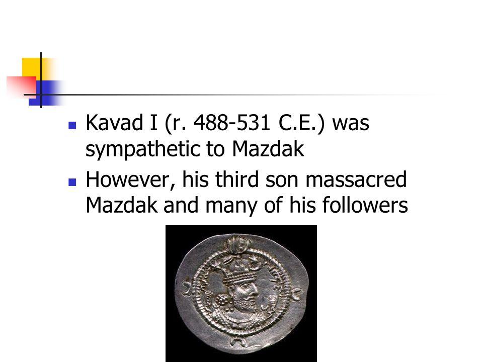 Kavad I (r. 488-531 C.E.) was sympathetic to Mazdak However, his third son massacred Mazdak and many of his followers