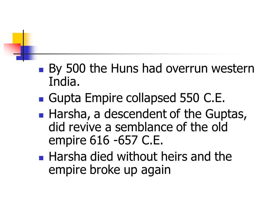 By 500 the Huns had overrun western India. Gupta Empire collapsed 550 C.E.
