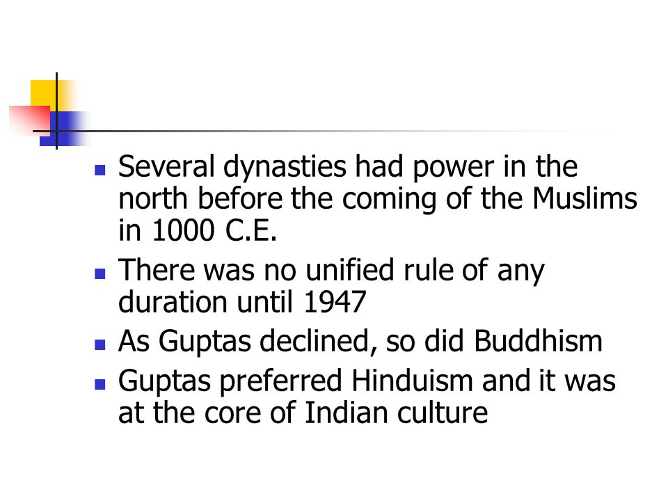 Several dynasties had power in the north before the coming of the Muslims in 1000 C.E. There was no unified rule of any duration until 1947 As Guptas