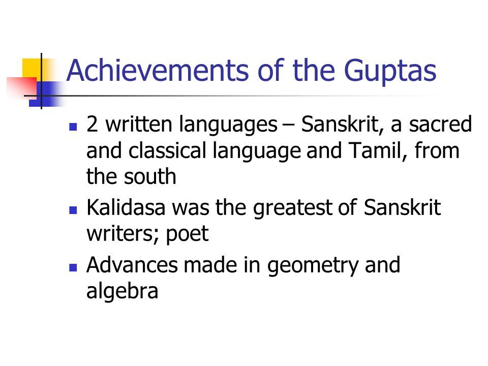 Achievements of the Guptas 2 written languages – Sanskrit, a sacred and classical language and Tamil, from the south Kalidasa was the greatest of Sanskrit writers; poet Advances made in geometry and algebra