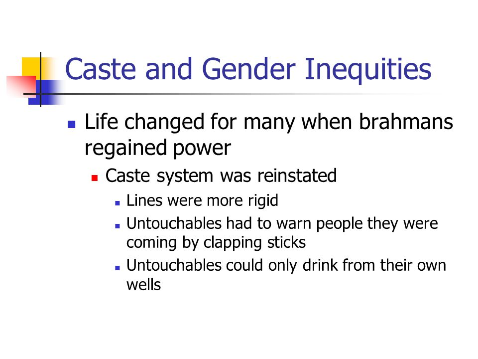 Caste and Gender Inequities Life changed for many when brahmans regained power Caste system was reinstated Lines were more rigid Untouchables had to w
