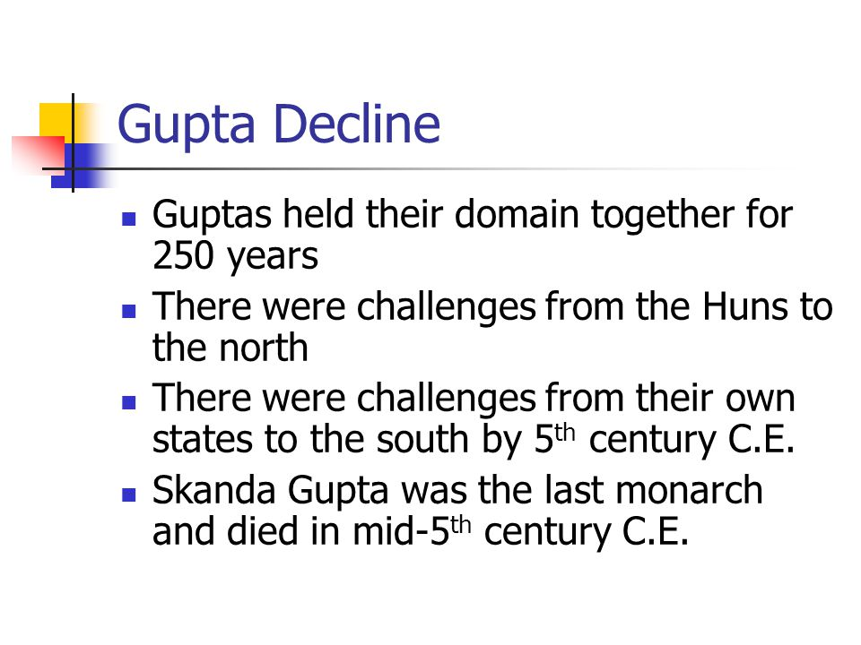 Gupta Decline Guptas held their domain together for 250 years There were challenges from the Huns to the north There were challenges from their own st