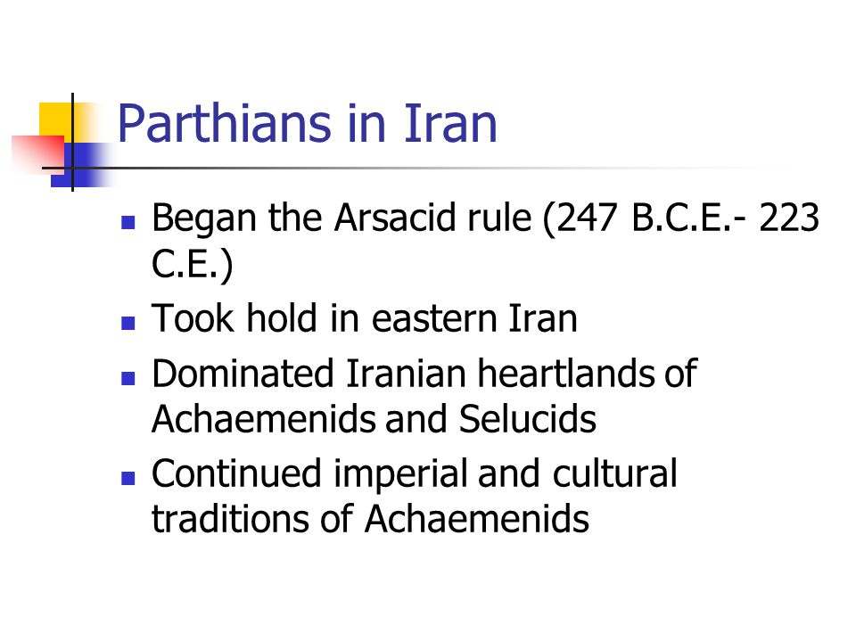 Parthians in Iran Began the Arsacid rule (247 B.C.E.- 223 C.E.) Took hold in eastern Iran Dominated Iranian heartlands of Achaemenids and Selucids Continued imperial and cultural traditions of Achaemenids