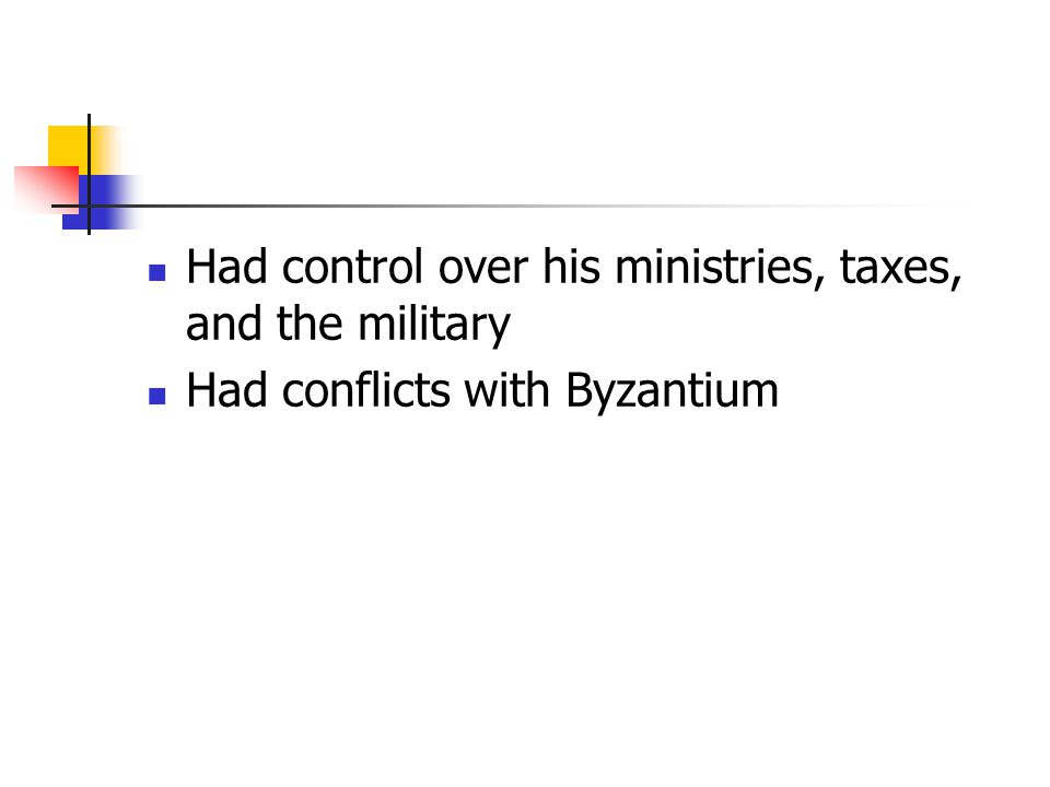 Had control over his ministries, taxes, and the military Had conflicts with Byzantium