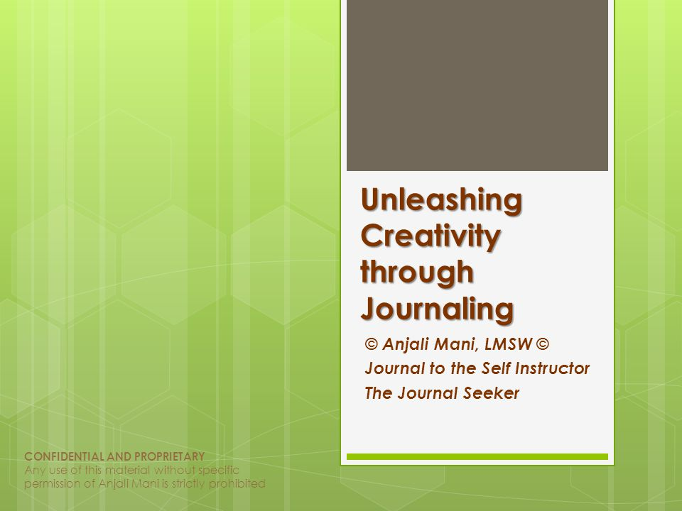 Unleashing Creativity through Journaling © Anjali Mani, LMSW © Journal to the Self Instructor The Journal Seeker CONFIDENTIAL AND PROPRIETARY Any use