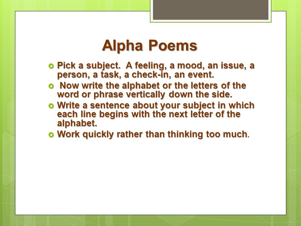 Alpha Poems  Pick a subject. A feeling, a mood, an issue, a person, a task, a check-in, an event.  Now write the alphabet or the letters of the word