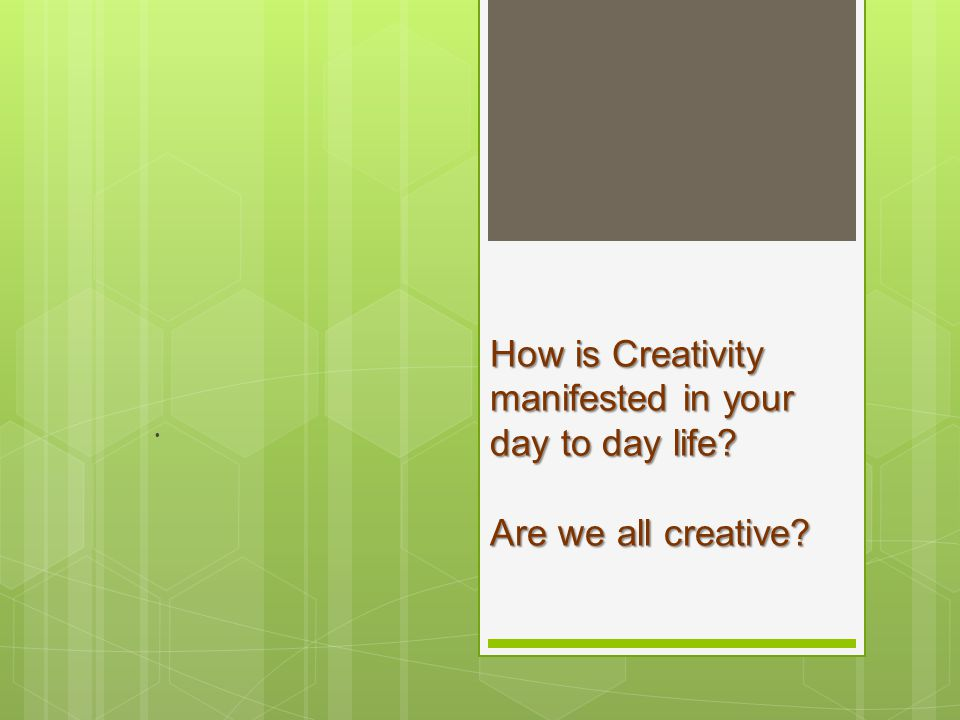 How is Creativity manifested in your day to day life? Are we all creative? How is Creativity manifested in your day to day life? Are we all creative?.