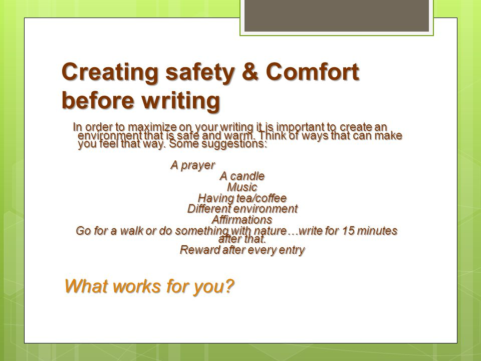 Creating safety & Comfort before writing In order to maximize on your writing it is important to create an environment that is safe and warm. Think of