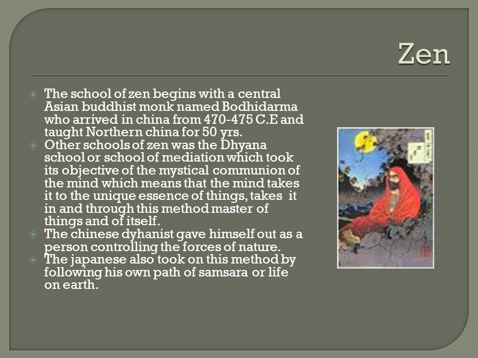  The school of zen begins with a central Asian buddhist monk named Bodhidarma who arrived in china from 470-475 C.E and taught Northern china for 50 yrs.