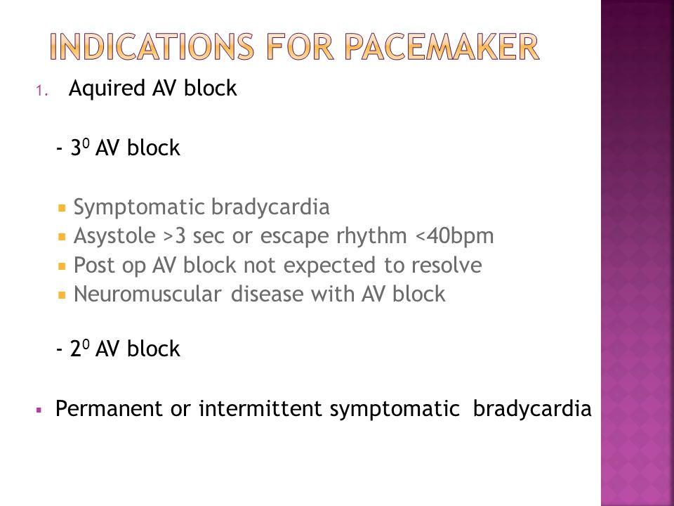 1. Aquired AV block - 3 0 AV block  Symptomatic bradycardia  Asystole >3 sec or escape rhythm <40bpm  Post op AV block not expected to resolve  Ne