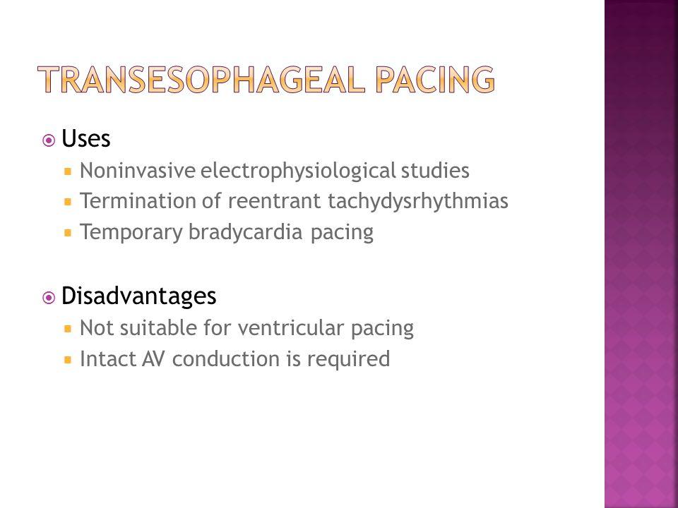  Uses  Noninvasive electrophysiological studies  Termination of reentrant tachydysrhythmias  Temporary bradycardia pacing  Disadvantages  Not su