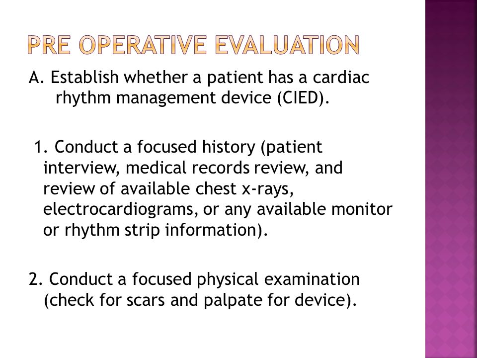 A. Establish whether a patient has a cardiac rhythm management device (CIED). 1. Conduct a focused history (patient interview, medical records review,
