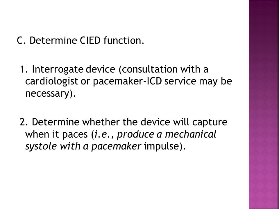 C. Determine CIED function. 1. Interrogate device (consultation with a cardiologist or pacemaker-ICD service may be necessary). 2. Determine whether t