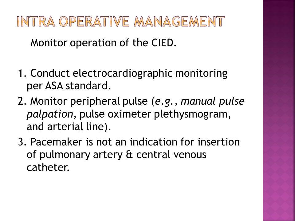 Monitor operation of the CIED. 1. Conduct electrocardiographic monitoring per ASA standard. 2. Monitor peripheral pulse (e.g., manual pulse palpation,
