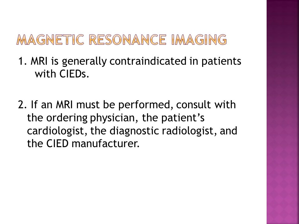 1. MRI is generally contraindicated in patients with CIEDs. 2. If an MRI must be performed, consult with the ordering physician, the patient's cardiol