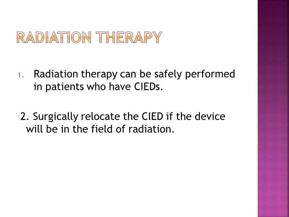 1. Radiation therapy can be safely performed in patients who have CIEDs. 2. Surgically relocate the CIED if the device will be in the field of radiati