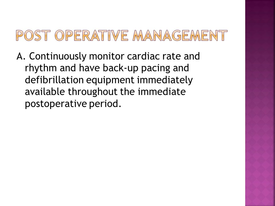 A. Continuously monitor cardiac rate and rhythm and have back-up pacing and defibrillation equipment immediately available throughout the immediate po