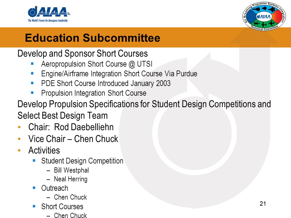 21 Education Subcommittee Develop and Sponsor Short Courses  Aeropropulsion Short Course @ UTSI  Engine/Airframe Integration Short Course Via Purdue  PDE Short Course Introduced January 2003  Propulsion Integration Short Course Develop Propulsion Specifications for Student Design Competitions and Select Best Design Team Chair: Rod Daebelliehn Vice Chair – Chen Chuck Activities  Student Design Competition –Bill Westphal –Neal Herring  Outreach –Chen Chuck  Short Courses –Chen Chuck