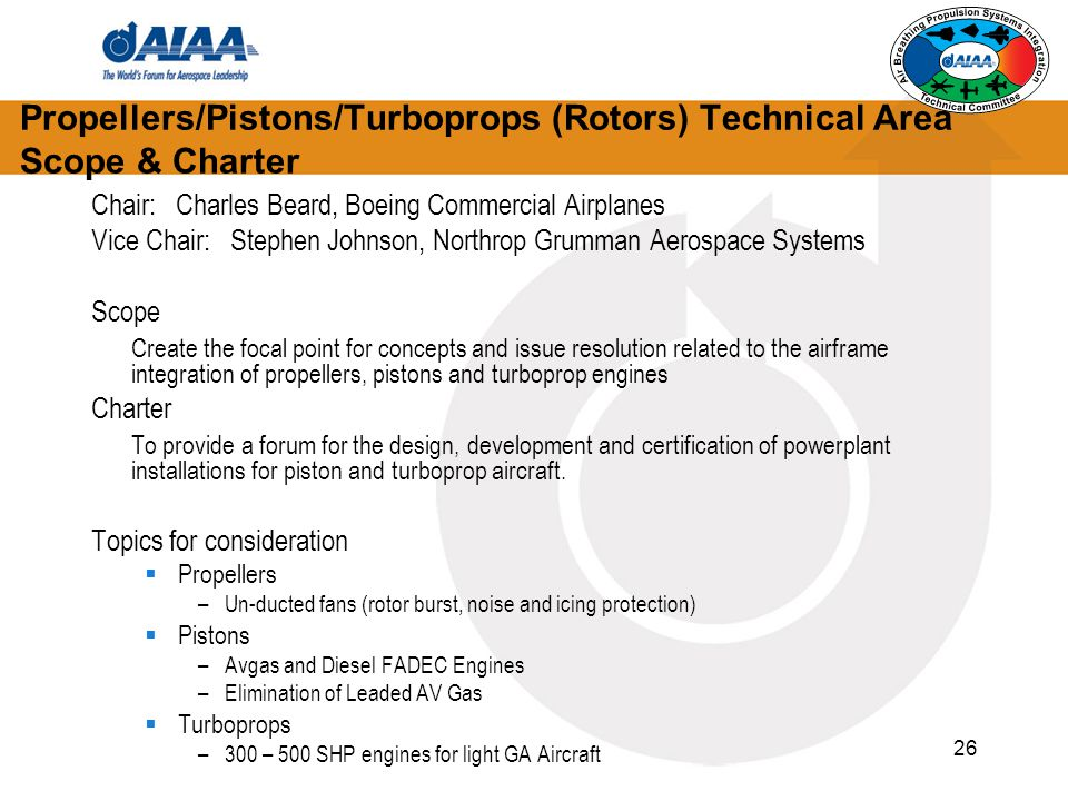 26 Propellers/Pistons/Turboprops (Rotors) Technical Area Scope & Charter Chair: Charles Beard, Boeing Commercial Airplanes Vice Chair: Stephen Johnson, Northrop Grumman Aerospace Systems Scope Create the focal point for concepts and issue resolution related to the airframe integration of propellers, pistons and turboprop engines Charter To provide a forum for the design, development and certification of powerplant installations for piston and turboprop aircraft.